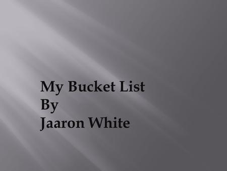My Bucket List By Jaaron White. 1) Raise a beautiful family with three kids.