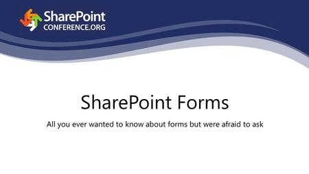 SharePoint Forms All you ever wanted to know about forms but were afraid to ask.