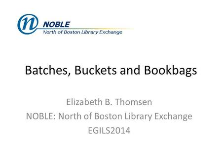 Batches, Buckets and Bookbags Elizabeth B. Thomsen NOBLE: North of Boston Library Exchange EGILS2014.