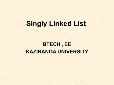 Singly Linked List BTECH, EE KAZIRANGA UNIVERSITY.