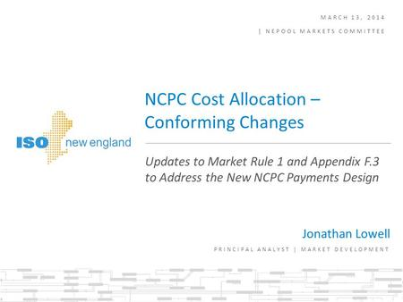 MARCH 13, 2014 | NEPOOL MARKETS COMMITTEE Jonathan Lowell PRINCIPAL ANALYST | MARKET DEVELOPMENT Updates to Market Rule 1 and Appendix F.3 to Address the.