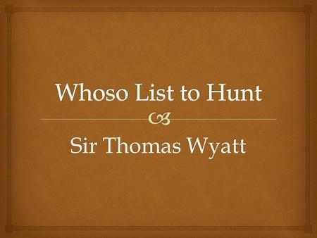 Sir Thomas Wyatt. Lines 1-2 The speaker (hunter) begins the poem by telling other hunters that he knows where to find a hind (female deer); however, he.
