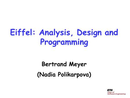 Eiffel: Analysis, Design and Programming Bertrand Meyer (Nadia Polikarpova) Chair of Software Engineering.