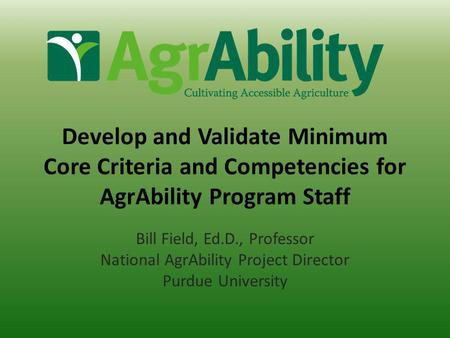 Develop and Validate Minimum Core Criteria and Competencies for AgrAbility Program Staff Bill Field, Ed.D., Professor National AgrAbility Project Director.