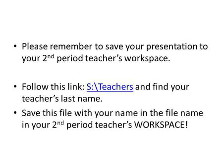 Follow this link: S:\Teachers and find your teacher's last name.