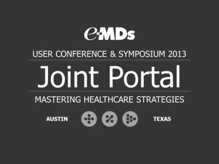 Joint Portal USER CONFERENCE & SYMPOSIUM 2013 MASTERING HEALTHCARE STRATEGIES AUSTINTEXAS.