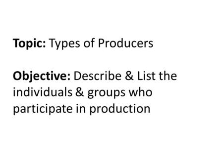 Topic: Types of Producers Objective: Describe & List the individuals & groups who participate in production.