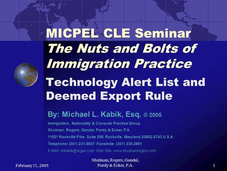 February 11, 2005 Shulman, Rogers, Gandal, Pordy & Ecker, P.A.1 MICPEL CLE Seminar The Nuts and Bolts of Immigration Practice Technology Alert List and.