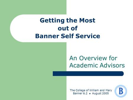 The College of William and Mary Banner 6.2 August 2005 Getting the Most out of Banner Self Service An Overview for Academic Advisors.