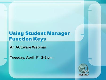 Using Student Manager Function Keys An ACEware Webinar Tuesday, April 1 st 2-3 pm.