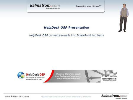 HelpDesk OSP Presentation HelpDesk OSP converts e-mails into SharePoint list items HelpDesk OSP works with Office 2003 + SharePoint V2 and higher www.kalmstrom.com.