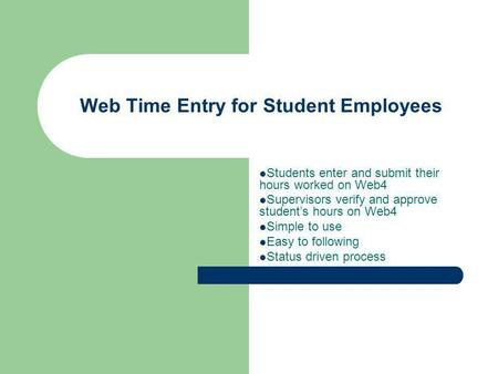 Web Time Entry for Student Employees Students enter and submit their hours worked on Web4 Supervisors verify and approve students hours on Web4 Simple.