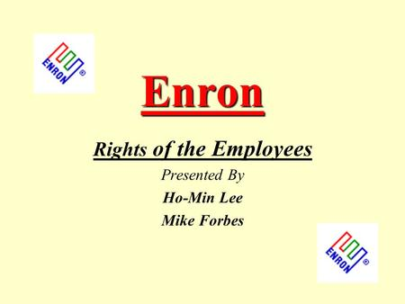 Enron Rights of the Employees Presented By Ho-Min Lee Mike Forbes.