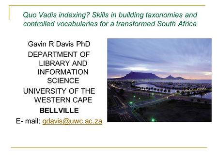 Quo Vadis indexing? Skills in building taxonomies and controlled vocabularies for a transformed South Africa Gavin R Davis PhD DEPARTMENT OF LIBRARY AND.