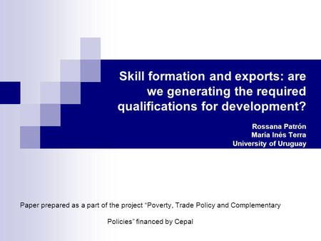 Skill formation and exports: are we generating the required qualifications for development? Rossana Patrón María Inés Terra University of Uruguay Paper.