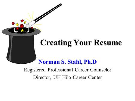 Creating Your Resume Norman S. Stahl, Ph.D Registered Professional Career Counselor Director, UH Hilo Career Center.