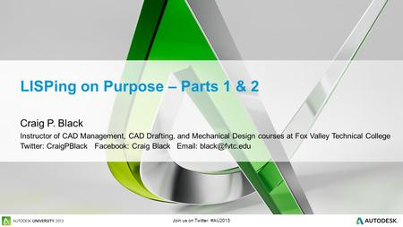 Join us on Twitter: #AU2013 LISPing on Purpose – Parts 1 & 2 Craig P. Black Instructor of CAD Management, CAD Drafting, and Mechanical Design courses at.