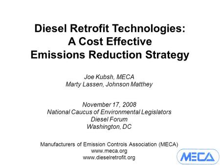 Joe Kubsh, MECA Marty Lassen, Johnson Matthey November 17, 2008 National Caucus of Environmental Legislators Diesel Forum Washington, DC Manufacturers.