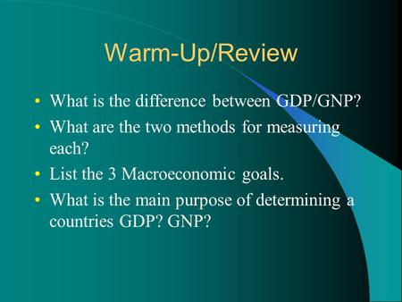 Warm-Up/Review What is the difference between GDP/GNP? What are the two methods for measuring each? List the 3 Macroeconomic goals. What is the main purpose.
