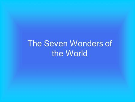 The Seven Wonders of the World. A group of young pupils was asked to make a list of what they cosidered to be the Seven Wonders of the Modern World. There.