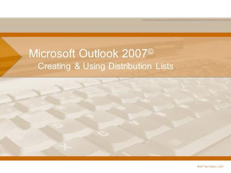 Microsoft Outlook 2007 © Creating & Using Distribution Lists BHS Tech Dept./ JGN.