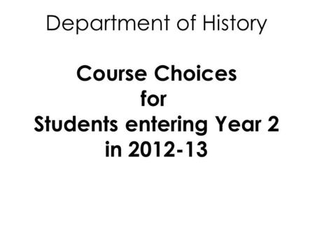 Department of History Course Choices for Students entering Year 2 in 2012-13.