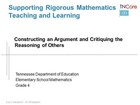 © 2013 UNIVERSITY OF PITTSBURGH Supporting Rigorous Mathematics Teaching and Learning Constructing an Argument and Critiquing the Reasoning of Others Tennessee.
