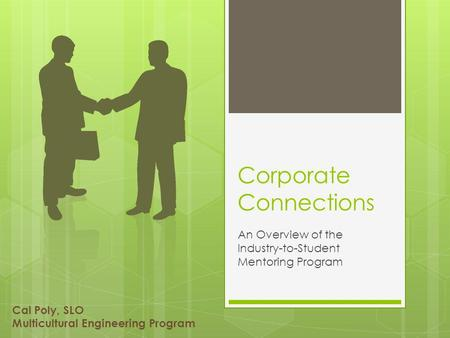 Corporate Connections An Overview of the Industry-to-Student Mentoring Program Cal Poly, SLO Multicultural Engineering Program.