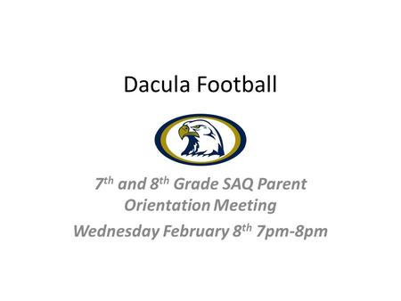 Dacula Football 7 th and 8 th Grade SAQ Parent Orientation Meeting Wednesday February 8 th 7pm-8pm.