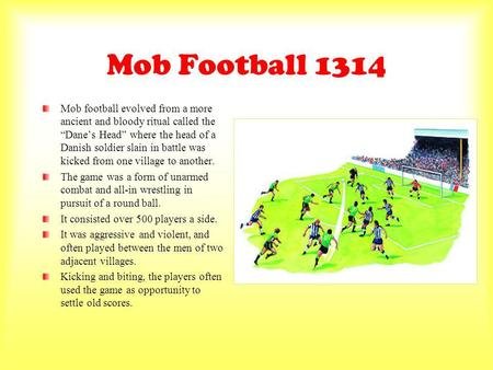 Mob Football 1314 Mob football evolved from a more ancient and bloody ritual called the Danes Head where the head of a Danish soldier slain in battle was.