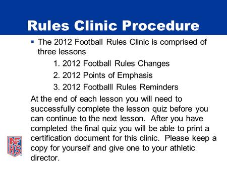 Rules Clinic Procedure The 2012 Football Rules Clinic is comprised of three lessons 1. 2012 Football Rules Changes 2. 2012 Points of Emphasis 3. 2012 Footballl.