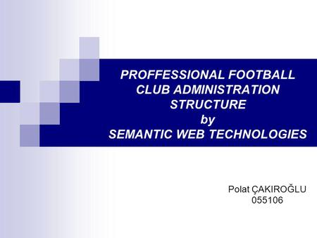 PROFFESSIONAL FOOTBALL CLUB ADMINISTRATION STRUCTURE by SEMANTIC WEB TECHNOLOGIES Polat ÇAKIROĞLU 055106.