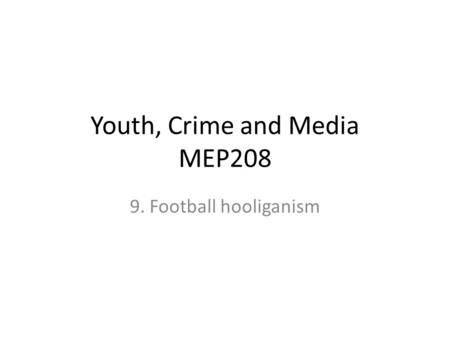Youth, Crime and Media MEP208 9. Football hooliganism.