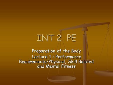 INT 2 PE Preparation of the Body Lecture 1 – Performance Requirements/Physical, Skill Related and Mental Fitness.