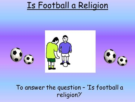 To answer the question – 'Is football a religion?'