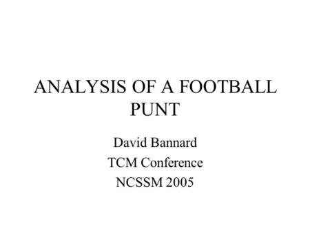 ANALYSIS OF A FOOTBALL PUNT David Bannard TCM Conference NCSSM 2005.