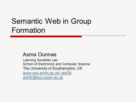 Semantic Web in Group Formation Asma Ounnas Learning Societies Lab School of Electronics and Computer Science The University of Southampton, UK www.ecs.soton.ac.uk/~ao05r.