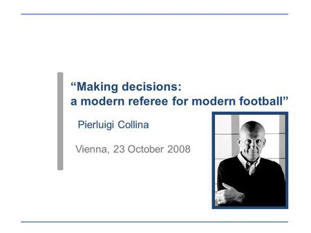 Making decisions: a modern referee for modern football Pierluigi Collina Vienna, 23 October 2008.
