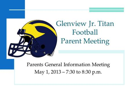 Parents General Information Meeting May 1, 2013 – 7:30 to 8:30 p.m. Glenview Jr. Titan Football Parent Meeting.