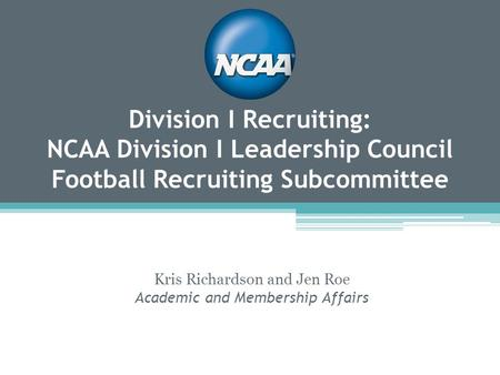 Division I Recruiting: NCAA Division I Leadership Council Football Recruiting Subcommittee Kris Richardson and Jen Roe Academic and Membership Affairs.