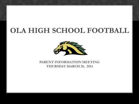 OLA HIGH SCHOOL FOOTBALL PARENT INFORMATION MEETING THURSDAY MARCH 20, 2014.