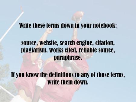 Write these terms down in your notebook: source, website, search engine, citation, plagiarism, works cited, reliable source, paraphrase. If you know the.