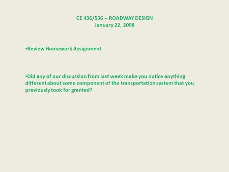CE 436/536 – ROADWAY DESIGN January 22, 2008 Review Homework Assignment Did any of our discussion from last week make you notice anything different about.