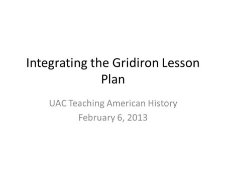Integrating the Gridiron Lesson Plan UAC Teaching American History February 6, 2013.