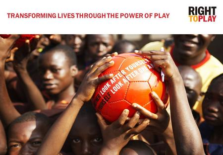 1 TRANSFORMING LIVES THROUGH THE POWER OF PLAY. A game of football can teach children about TOLERANCE and PEACE, and a game of tag can teach about malaria.