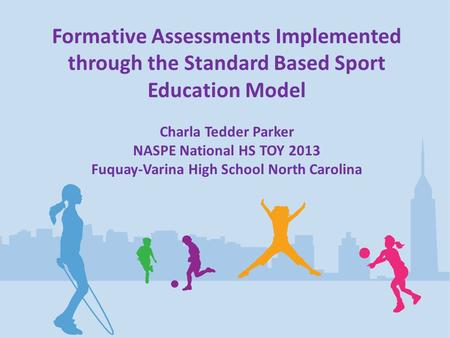 Formative Assessments Implemented through the Standard Based Sport Education Model Charla Tedder Parker NASPE National HS TOY 2013 Fuquay-Varina High School.