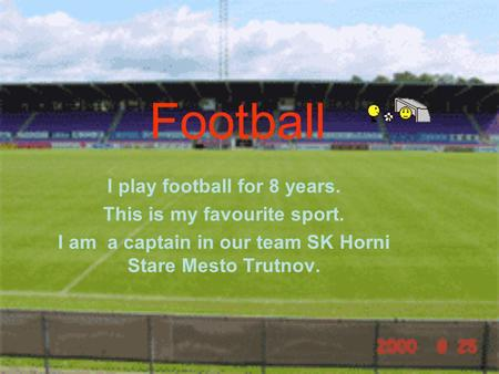 Football I play football for 8 years. This is my favourite sport. I am a captain in our team SK Horni Stare Mesto Trutnov.