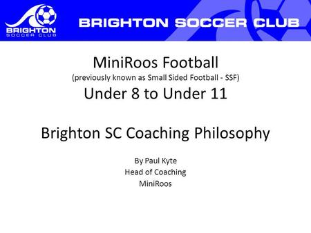MiniRoos Football (previously known as Small Sided Football - SSF) Under 8 to Under 11 Brighton SC Coaching Philosophy By Paul Kyte Head of Coaching MiniRoos.