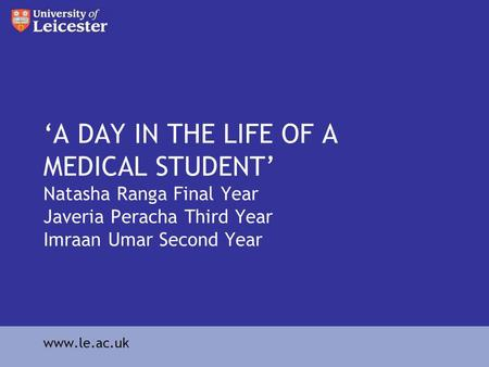 A DAY IN THE LIFE OF A MEDICAL STUDENT Natasha Ranga Final Year Javeria Peracha Third Year Imraan Umar Second Year www.le.ac.uk.
