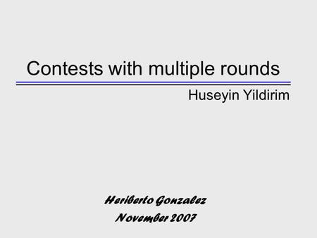 Contests with multiple rounds Huseyin Yildirim Heriberto Gonzalez November 2007.
